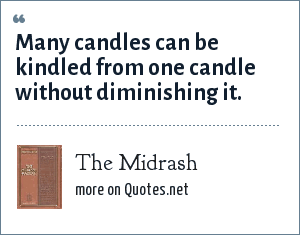 The Midrash: Many candles can be kindled from one candle without diminishing it.