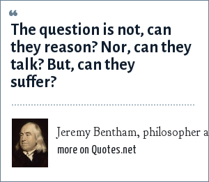 Jeremy Bentham, philosopher and animal rights activist: The question is not, can they reason? Nor, can they talk? But, can they suffer?