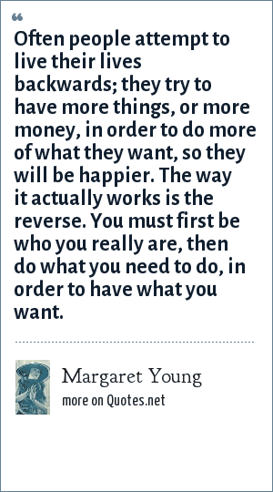 Margaret Young: Often people attempt to live their lives backwards; they try to have more things, or more money, in order to do more of what they want, so they will be happier. The way it actually works is the reverse. You must first be who you really are, then do what you need to do, in order to have what you want.