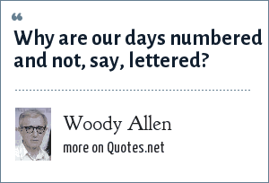 Woody Allen: Why are our days numbered and not, say, lettered?