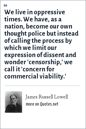 James Russell Lowell: We live in oppressive times. We have, as a nation, become our own thought police but instead of calling the process by which we limit our expression of dissent and wonder 'censorship,' we call it 'concern for commercial viability.'