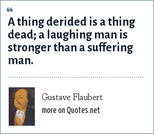 Gustave Flaubert: A thing derided is a thing dead; a laughing man is stronger than a suffering man.