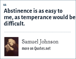 Samuel Johnson: Abstinence is as easy to me, as temperance would be difficult.