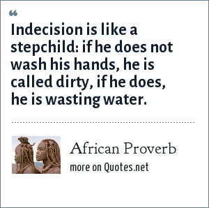 African Proverb: Indecision is like a stepchild: if he does not wash his hands, he is called dirty, if he does, he is wasting water.