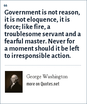 George Washington: Government is not reason, it is not eloquence, it is force; like fire, a troublesome servant and a fearful master. Never for a moment should it be left to irresponsible action.