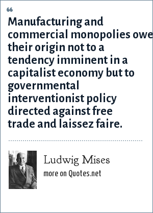 Ludwig Mises: Manufacturing and commercial monopolies owe their origin not to a tendency imminent in a capitalist economy but to governmental interventionist policy directed against free trade and laissez faire.