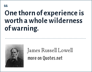 James Russell Lowell: One thorn of experience is worth a whole wilderness of warning.