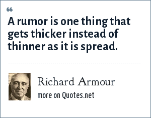 Richard Armour: A rumor is one thing that gets thicker instead of thinner as it is spread.
