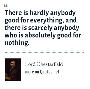 Lord Chesterfield: There is hardly anybody good for everything, and there is scarcely anybody who is absolutely good for nothing.