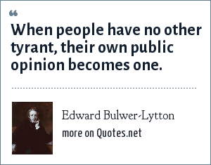 Edward Bulwer-Lytton: When people have no other tyrant, their own public opinion becomes one.