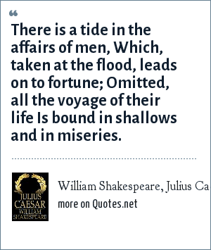 William Shakespeare, Julius Caesar: There is a tide in the affairs of men, Which, taken at the flood, leads on to fortune; Omitted, all the voyage of their life Is bound in shallows and in miseries.
