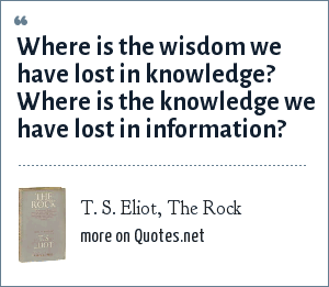 T. S. Eliot, The Rock: Where is the wisdom we have lost in knowledge? Where is the knowledge we have lost in information?