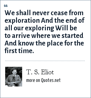 T. S. Eliot: We shall never cease from exploration And the end of all our exploring Will be to arrive where we started And know the place for the first time.