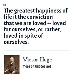 Victor Hugo: The greatest happiness of life it the conviction that we are loved -- loved for ourselves, or rather, loved in spite of ourselves.