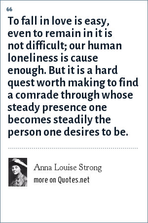 Anna Louise Strong: To fall in love is easy, even to remain in it is not difficult; our human loneliness is cause enough. But it is a hard quest worth making to find a comrade through whose steady presence one becomes steadily the person one desires to be.