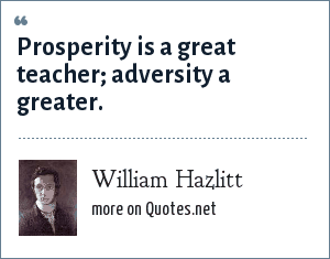 William Hazlitt: Prosperity is a great teacher; adversity a greater.