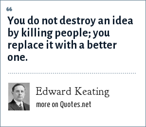 Edward Keating: You do not destroy an idea by killing people; you replace it with a better one.