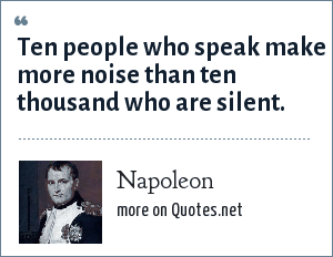 Napoleon: Ten people who speak make more noise than ten thousand who are silent.