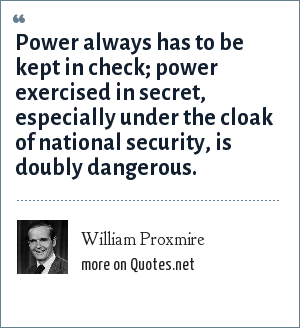 William Proxmire: Power always has to be kept in check; power exercised in secret, especially under the cloak of national security, is doubly dangerous.
