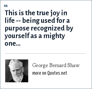 George Bernard Shaw: This is the true joy in life -- being used for a purpose recognized by yourself as a mighty one...