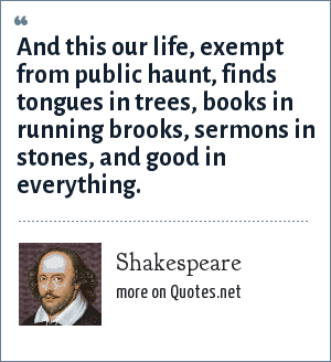 Shakespeare: And this our life, exempt from public haunt, finds tongues in trees, books in running brooks, sermons in stones, and good in everything.
