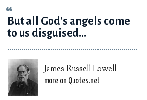 James Russell Lowell: But all God's angels come to us disguised...