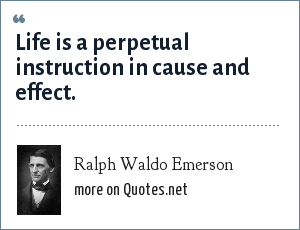 Ralph Waldo Emerson: Life is a perpetual instruction in cause and effect.