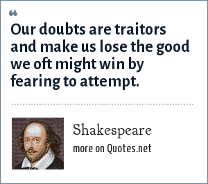 Shakespeare: Our doubts are traitors and make us lose the good we oft might win by fearing to attempt.