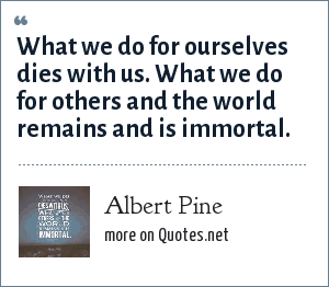 Albert Pine: What we do for ourselves dies with us. What we do for others and the world remains and is immortal.