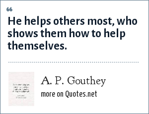 A. P. Gouthey: He helps others most, who shows them how to help themselves.