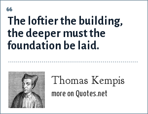 Thomas Kempis: The loftier the building, the deeper must the foundation be laid.