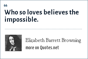 Elizabeth Barrett Browning: Who so loves believes the impossible.