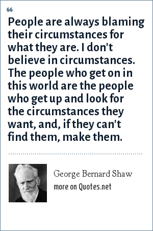 George Bernard Shaw: People are always blaming their circumstances for what they are. I don't believe in circumstances. The people who get on in this world are the people who get up and look for the circumstances they want, and, if they can't find them, make them.
