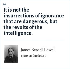 James Russell Lowell: It is not the insurrections of ignorance that are dangerous, but the revolts of the intelligence.