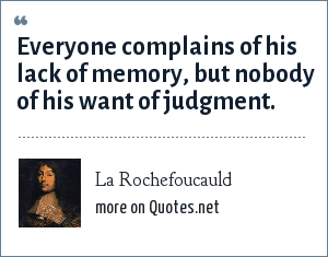 La Rochefoucauld: Everyone complains of his lack of memory, but nobody of his want of judgment.