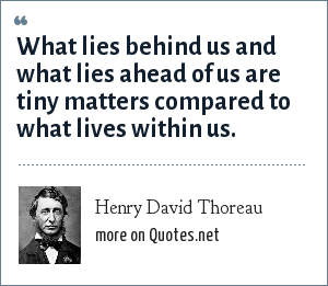 Henry David Thoreau: What lies behind us and what lies ahead of us are tiny matters compared to what lives within us.