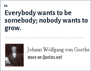 Johann Wolfgang von Goethe: Everybody wants to be somebody; nobody wants to grow.