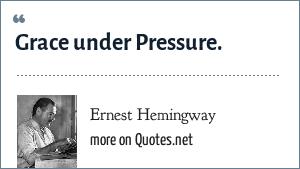 Ernest Hemingway: Grace under Pressure.