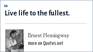 Ernest Hemingway: Live life to the fullest.