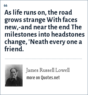 James Russell Lowell: As life runs on, the road grows strange With faces new,-and near the end The milestones into headstones change, 'Neath every one a friend.