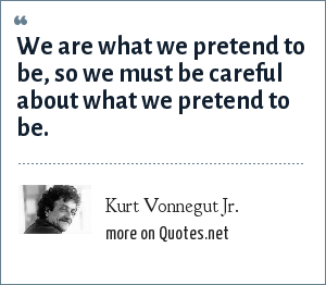 Kurt Vonnegut Jr.: We are what we pretend to be, so we must be careful about what we pretend to be.