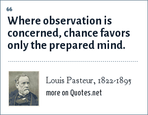 Louis Pasteur, 1822-1895: Where observation is concerned, chance favors only the prepared mind.
