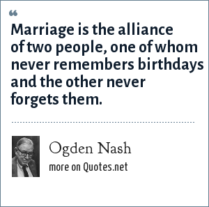 Ogden Nash: Marriage is the alliance of two people, one of whom never remembers birthdays and the other never forgets them.