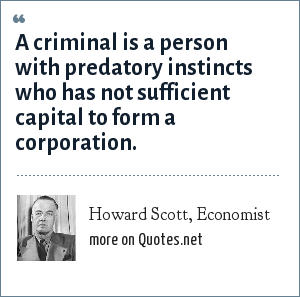 Howard Scott, Economist: A criminal is a person with predatory instincts who has not sufficient capital to form a corporation.