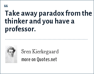 Sren Kierkegaard: Take away paradox from the thinker and you have a professor.