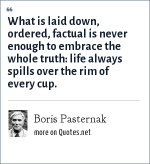 Boris Pasternak: What is laid down, ordered, factual is never enough to embrace the whole truth: life always spills over the rim of every cup.