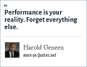 Harold Geneen: Performance is your reality. Forget everything else.