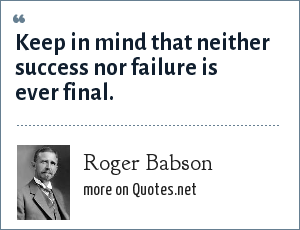 Roger Babson: Keep in mind that neither success nor failure is ever final.