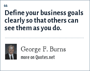 George F. Burns: Define your business goals clearly so that others can see them as you do.
