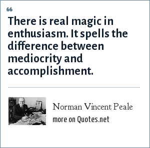 Norman Vincent Peale: There is real magic in enthusiasm. It spells the difference between mediocrity and accomplishment.
